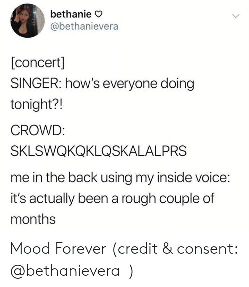 Mood, Forever, and Voice: bethanie O  @bethanievera  [concert]  SINGER: how's everyone doing  tonight?!  CROWD  SKLSWQKQKLQSKALALPRS  me in the back using my inside voice:  it's actually been a rough couple of  months Mood Forever (credit & consent: ⁦‪@bethanievera‬⁩)