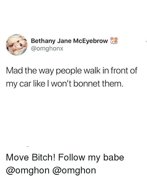 Bitch, Memes, and Move Bitch: Bethany Jane McEyebrow &3  @omghonx  Mad the way people walk in front of  my car like l won't bonnet them Move Bitch! Follow my babe @omghon @omghon