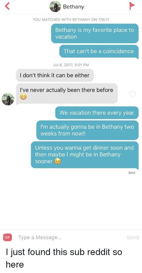 A Coincidence: Bethany  YOU MATCHED WITH BETHANY ON 7/6/17  Bethany is my favorite place to  vacation  That can't be a coincidence  Jul 6, 2017, 3:01 PM  I don't think it can be either  I've never actually been there before  We vacation there every year  I'm actually gonna be in Bethany two  weeks from now!!  Unless you wanna get dinner soon and  then maybe I might be in Bethany  sooner  Sent  GIF Type a Message..  Send I just found this sub reddit so here