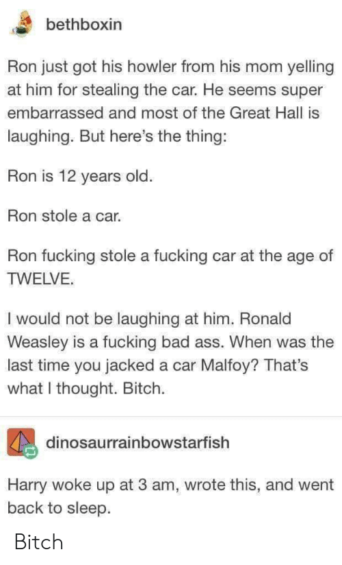 Ass, Bad, and Bitch: bethboxin  Ron just got his howler from his mom yelling  at him for stealing the car. He seems super  embarrassed and most of the Great Hall is  laughing. But here's the thing:  Ron is 12 years old  Ron stole a car.  Ron fucking stole a fucking car at the age of  TWELVE.  I would not be laughing at him. Ronald  Weasley is a fucking bad ass. When was the  last time you jacked a car Malfoy? That's  what I thought. Bitch.  dinosaurrainbowstarfish  Harry woke up at 3 am, wrote this, and went  back to sleep Bitch