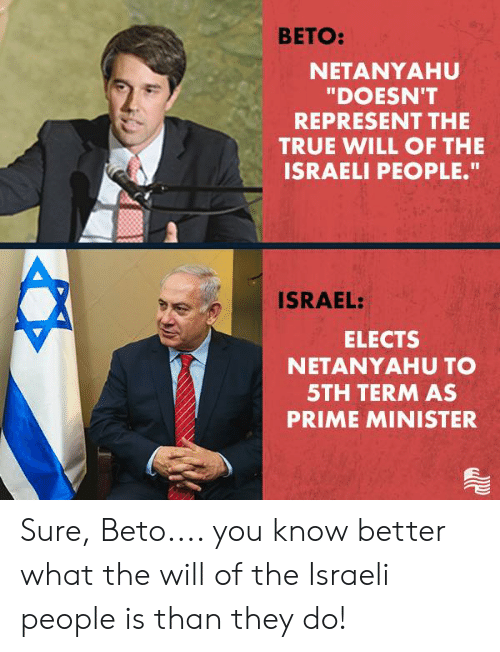"Israel: BETO:  NETANYAHU  ""DOESN'T  REPRESENT THE  TRUE WILL OF THE  ISRAELI PEOPLE.""  ISRAEL:  ELECTS  NETANYAHU TO  5TH TERM AS  PRIME MINISTER Sure, Beto.... you know better what the will of the Israeli people is than they do!"