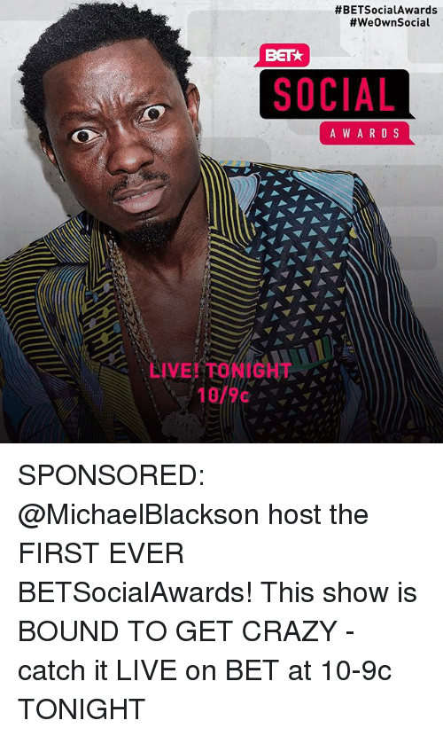 Crazy, Memes, and Live:  #BETSocia!Awards  #weOwnSocial  BET  SOCIAL  A WAR D S  LIVE! TONIGHT  10/9c SPONSORED: @MichaelBlackson host the FIRST EVER BETSocialAwards! This show is BOUND TO GET CRAZY - catch it LIVE on BET at 10-9c TONIGHT