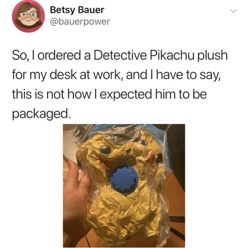 Pikachu, Work, and Desk: Betsy Bauer  @bauerpower  So, I ordered a Detective Pikachu plush  for my desk at work, and I have to say,  this is not how Iexpected him to be  packaged