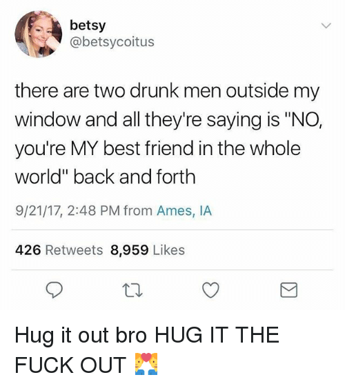 """Best Friend, Drunk, and Funny: betsy  @betsycoitus  there are two drunk men outside my  window and all they're saying is """"NO,  you're MY best friend in the whole  world"""" back and forth  9/21/17, 2:48 PM from Ames, IA  426 Retweets 8,959 Likes Hug it out bro HUG IT THE FUCK OUT 👨❤️👨"""