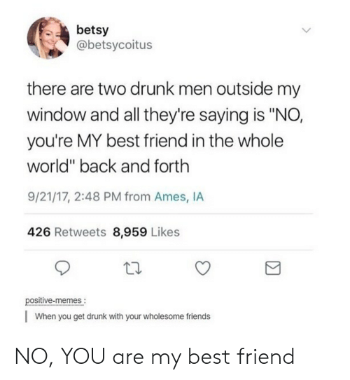 """You Are My Best Friend: betsy  @betsycoitus  there are two drunk men outside my  window and all they're saying is """"NO,  you're MY best friend in the whole  world"""" back and forth  9/21/17, 2:48 PM from Ames, IA  426 Retweets 8,959 Likes  positive-memes.  When you get drunk with your wholesome friends NO, YOU are my best friend"""