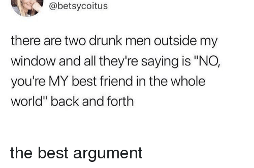 "Best Friend, Drunk, and Best: @betsycoitus  there are two drunk men outside my  window and all they're saying is ""NO,  you're MY best friend in the whole  world"" back and forth the best argument"