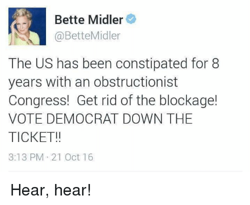 hear hear: Bette Midler  Bette Midler  The US has been constipated for 8  years with an obstructionist  Congress! Get rid of the blockage!  VOTE DEMOCRAT DOWN THE  TICKET!!  3:13 PM 21 Oct 16 Hear, hear!