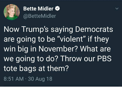 "Bette Midler, Violent, and Pbs: Bette Midler  @BetteMidler  Now Trump's saying Democrats  are going to be ""violent"" if they  win big in November? What are  we going to do? Throw our PBS  tote bags at them?  8:51 AM. 30 Aug 18"