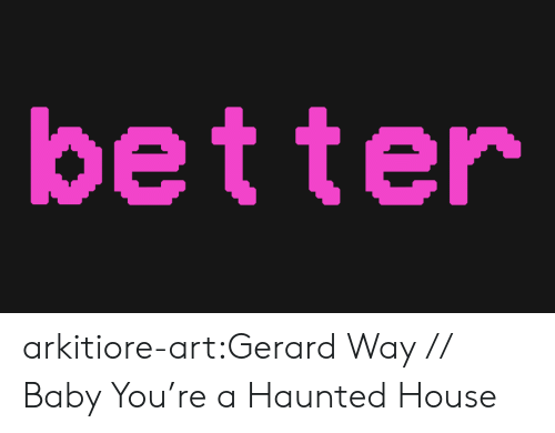 haunted house: better arkitiore-art:Gerard Way // Baby You're a Haunted House