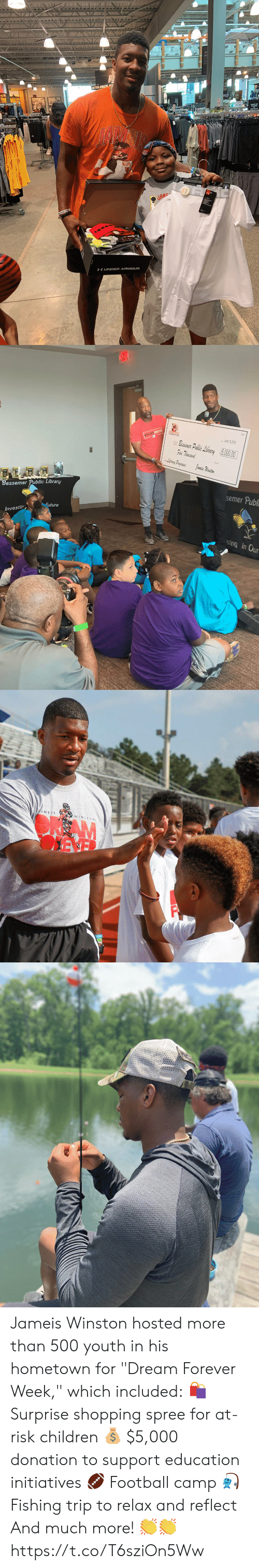 """Children, Football, and Future: BETTER ATHLET  JAM  HUNDER ARMOUR   June 19,2019  esenc: Public Liberary  Five Thousand  5000  Literacy Presgams  Yameis Winston  semer Publ  Bessemer Public Library  Future  Investir  sting in Our   AMEIS  WINSTON  AM Jameis Winston hosted more than 500 youth in his hometown for """"Dream Forever Week,"""" which included:  🛍 Surprise shopping spree for at-risk children 💰 $5,000 donation to support education initiatives 🏈 Football camp 🎣 Fishing trip to relax and reflect  And much more! 👏👏 https://t.co/T6sziOn5Ww"""