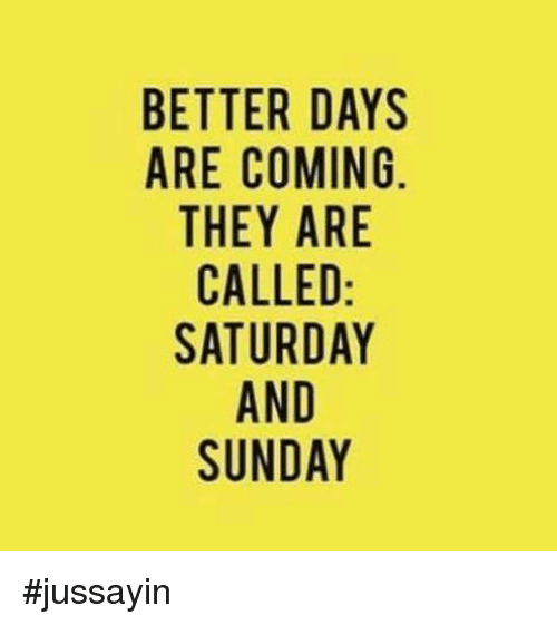 Dank, Sunday, and 🤖: BETTER DAYS  ARE COMING  THEY ARE  CALLED  SATURDAY  AND  SUNDAY #jussayin