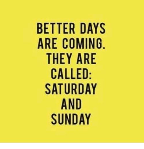 Dank, Sunday, and 🤖: BETTER DAYS  ARE COMING  THEY ARE  CALLED  SATURDAY  AND  SUNDAY