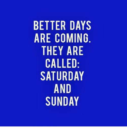 Memes, Sunday, and 🤖: BETTER DAYS  ARE COMING  THEY ARE  CALLED  SATURDAY  AND  SUNDAY