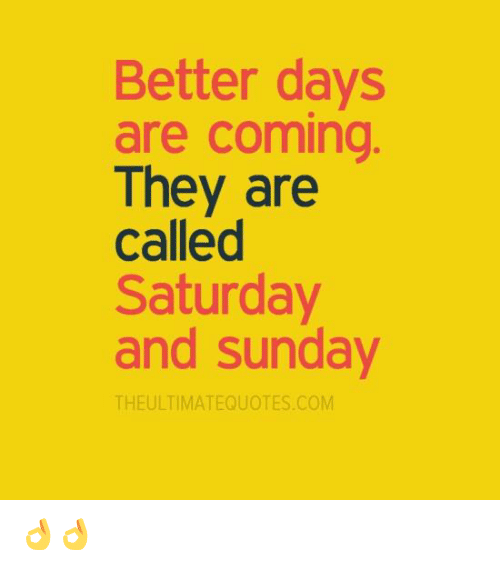 Memes, Sunday, and 🤖: Better days  are coming  They are  called  Saturday  and Sunday  THE ULTIMATEQUOTES COM 👌👌