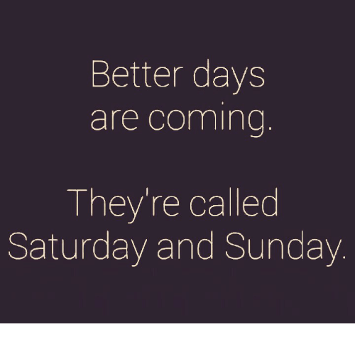Memes, Sunday, and 🤖: Better days  are coming  They're called  Saturday and Sunday