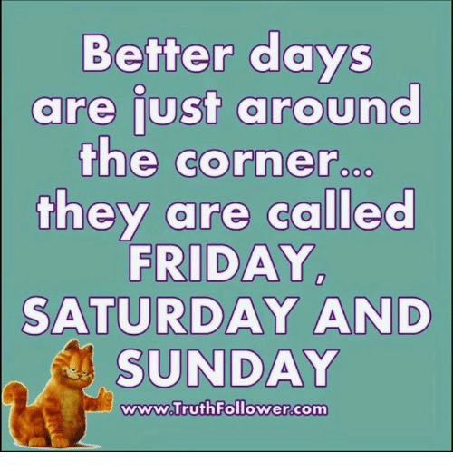Friday, Memes, and Sunday: Better days  are just around  the corner  they are called  FRIDAY  SATURDAY AND  SUNDAY  wwww Truth Follower.com
