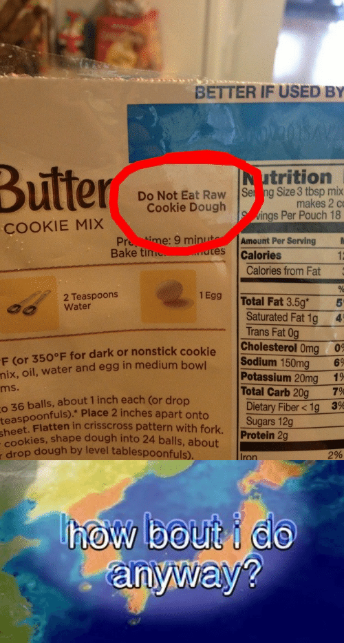 Protein, Cholesterol, and Potassium: BETTER IF USED BY  Butter  trition  Do Not Eat Raw Ser ng Size 3 tbsp mix  makes 2 c  Cookie Dough  ings Per Pouch 18  COOKIE MIX  Pre time: 9 minutAmount Per Serving  Bake tim  utes lCalories  12  Calories from Fat  2 Teaspoons  Water  1Egg Total Fat 3.5g  Saturated Fat 1g  Trans Fat 0g  4  F (or 350°F for dark or nonstick cookie Cholesterol Oma 09  60  g6  7%  oil, water and egg in medium bow Sodium 150m  Potassium 20mg 1  Total Carb 20g  Dietary Fiber < 1g 3%  Sugars 12g  Protein 2g  nix,  ms.  balls, about 1 inch each (or drop  alfuls Place 2 inches apart onto  o 36  teaspoonfuls).*  heet. Flatten in crisscross pattern with fork.  okies, shape dough into 24 balls, about  Grop dough by level tablespoonfuls)  Iron  2%   anyway?