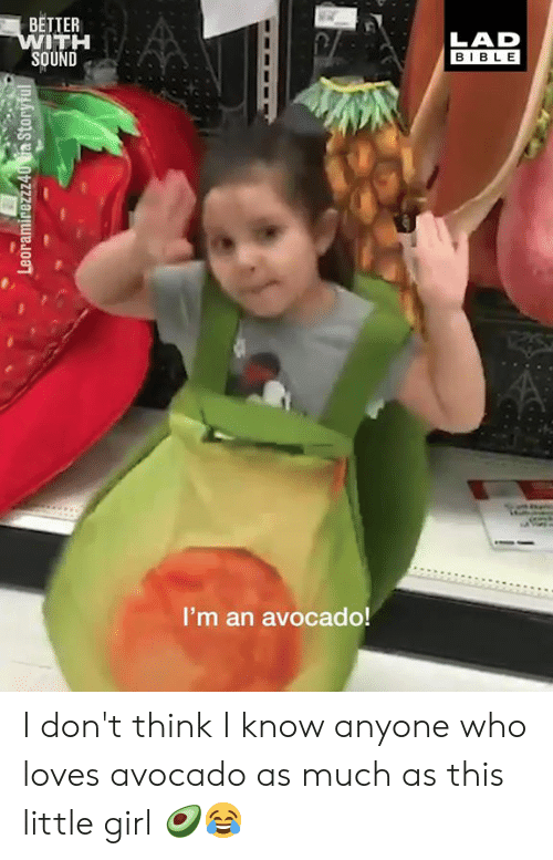 Dank, Avocado, and Bible: BETTER  ITH  SOUND  LAD  BIBLE  I'm an avocado! I don't think I know anyone who loves avocado as much as this little girl 🥑😂