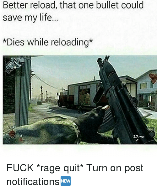 Rage quit: Better reload, that one bullet could  save my life.  *Dies while reloading*  27140  100 FUCK *rage quit* Turn on post notifications🆕