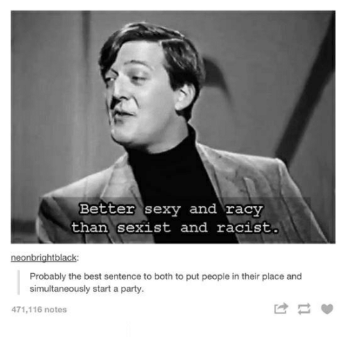 Sexyness: Better sexy and racy  than sexist and racist.  neonbrightblack:  Probably the best sentence to both to put people in their place and  simultaneously start a party.  471,116 notes