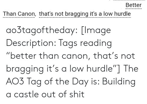 "Shit, Target, and Tumblr: Better  Than Canon,that's not bragging it's a low hurdle ao3tagoftheday: [Image Description: Tags reading ""better than canon, that's not bragging it's a low hurdle""]  The AO3 Tag of the Day is: Building a castle out of shit"