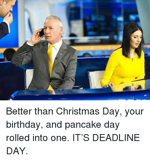 Birthday, Christmas, and Memes: Better than Christmas Day, your birthday, and pancake day rolled into one. IT'S DEADLINE DAY.
