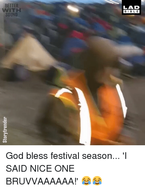 God, Memes, and Bible: BETTER  WITH  SOUND  LAD  BIBLE God bless festival season... 'I SAID NICE ONE BRUVVAAAAAA!' 😂😂