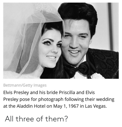 Aladdin, Facepalm, and Las Vegas: Bettmann/Getty Images  Elvis Presley and his bride Priscilla and Elvis  Presley pose for photograph following their wedding  at the Aladdin Hotel on May 1, 1967 in Las Vegas.  eri All three of them?
