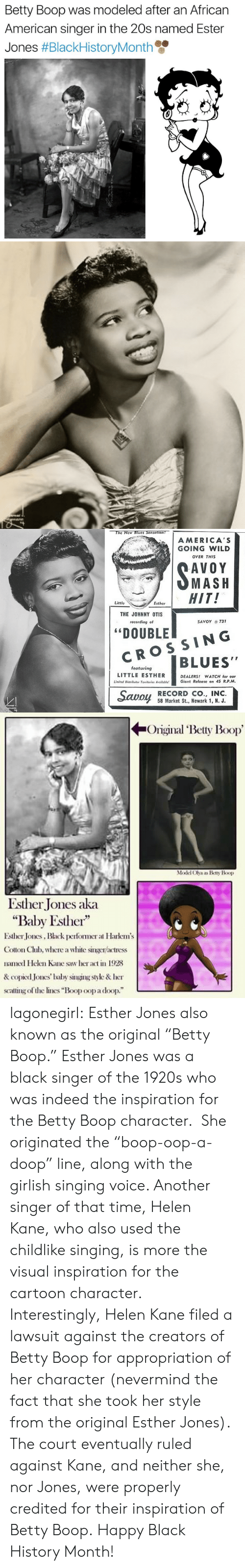 """Copied: Betty Boop was modeled after an African  American singer in the 20s named Ester  Jones #BlackHistoryMonth   The New Blues Sensation!  AMERICA'S  GOING WILD  OVER THIS  AVOY  SMASH  HIT!  Little  Esther  THE JOHNNY OTIS  SAVOY 731  recording of  """"DOUBLE  CROSSING  BLUES""""  featuring  LITTLE ESTHER  DEALERS! WATCH for our  Giant Release on 45 R.P.M.  Limited Distributor Territories Avoiloble!  Savoy  RECORD CO., INC.  58 Market St., Newark 1, N. J.  domal  dmann   Original Betty Boop  Model Olya as Betty Boop  Esther Jones aka  """"Baby Esther""""  Esther Jones, Black pefomer at Harkem's  Cotton Chlub, where a white singer/actress  named Helen Kane saw her act in 1928  & copied Jones' baby singing style & her  scating of the lines """"Boop oop a doop."""" lagonegirl:  Esther Jones also known as the original """"Betty Boop.""""     Esther Jones was a black singer of the 1920s who was indeed the inspiration for the Betty Boop character. She originated the """"boop-oop-a-doop"""" line, along with the girlish singing voice. Another singer of that time, Helen Kane, who also used the childlike singing, is more the visual inspiration for the cartoon character. Interestingly, Helen Kane filed a lawsuit against the creators of Betty Boop for appropriation of her character (nevermind the fact that she took her style from the original Esther Jones). The court eventually ruled against Kane, and neither she, nor Jones, were properly credited for their inspiration of Betty Boop.   Happy Black History Month!"""