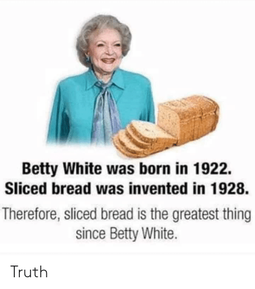 Betty White, White, and Truth: Betty White was born in 1922.  Sliced bread was invented in 1928.  Therefore, sliced bread is the greatest thing  since Betty White. Truth