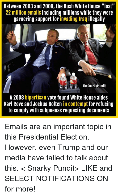"Contempting: Between 2003 and 2009, the Bush White House ""lost""  22 million emails including millions while they were  garnering support for invading Iraq illegally  The Snarky Pundit  A 2008 bipartisan  vote found White House aides  Karl Rove and Joshua Bolten in contempt for refusing  to comply with subpoenas requesting documents Emails are an important topic in this Presidential Election. However, even Trump and our media have failed to talk about this.  < Snarky Pundit> LIKE and SELECT NOTIFICATIONS ON for more!"