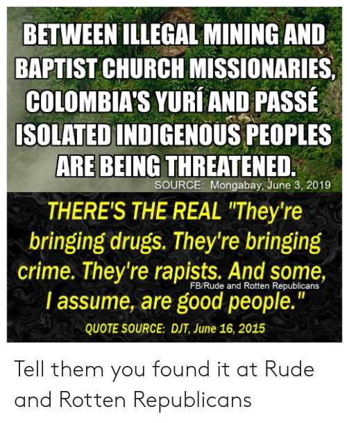 """Church, Crime, and Drugs: BETWEEN ILLEGAL MINING AND  BAPTIST CHURCH MISSIONARIES  COLOMBIA'S YURI AND PASSE  ISOLATED INDIGENOUS PEOPLES  ARE BEING THREATENED  SOURCE: Mongabay, June 3, 2019  THERE'S THE REAL """"They're  bringing drugs. They're bringing  crime. They're rapists. And some,  I assume, are good people.""""  FB/Rude and Rotten Republicans  QUOTE SOURCE: DJT, June 16, 2015 Tell them you found it at Rude and Rotten Republicans"""