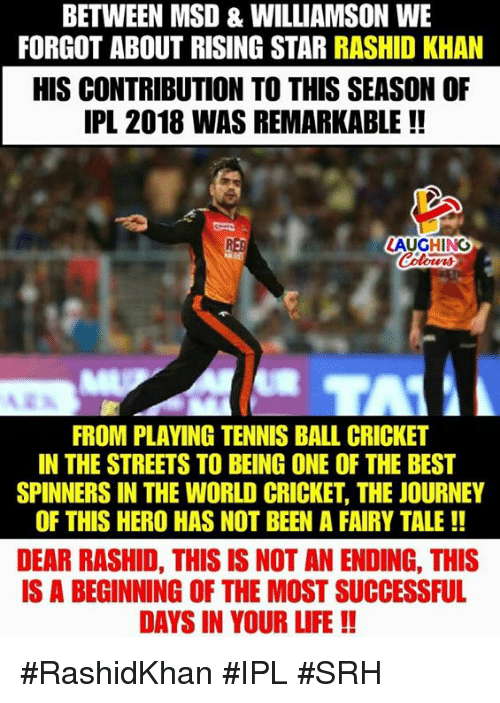 Journey, Life, and Streets: BETWEEN MSD & WILLIAMSON WE  FORGOT ABOUT RISING STAR RASHID KHAN  HIS CONTRIBUTION TO THIS SEASON OF  IPL 2018 WAS REMARKABLE !!  RED  LAUGHINO  FROM PLAVING TENNIS BALL CRICKET  IN THE STREETS TO BEING ONE OF THE BEST  SPINNERS IN THE WORLD CRICKET, THE JOURNEY  OF THIS HERO HAS NOT BEEN A FAIRY TALE!!  DEAR RASHID, THIS IS NOT AN ENDING, THIS  IS A BEGINNING OF THE MOST SUCCESSFUL  DAYS IN YOUR LIFE!! #RashidKhan #IPL #SRH