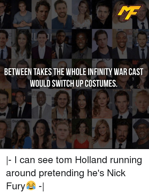Memes, Infinity, and Nick: BETWEEN TAKES THE WHOLE INFINITY WAR CAST  WOULD SWITCH UP COSTUMES.  Dis |- I can see tom Holland running around pretending he's Nick Fury😂 -|