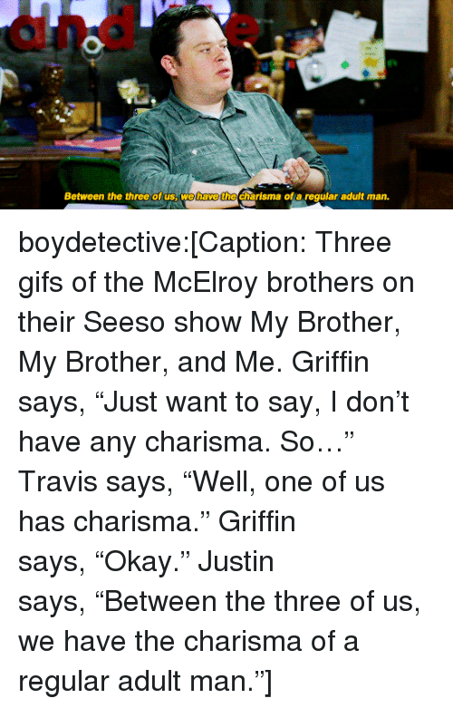 """Target, Tumblr, and Blog: Between the three of us, we have the charisma of a regular adutt man. boydetective:[Caption: Three gifs of the McElroy brothers on their Seeso show My Brother, My Brother, and Me. Griffin says,""""Just want to say, I don't have any charisma. So…"""" Travis says,""""Well, one of us has charisma."""" Griffin says,""""Okay."""" Justin says,""""Between the three of us, we have the charisma of a regular adult man.""""]"""