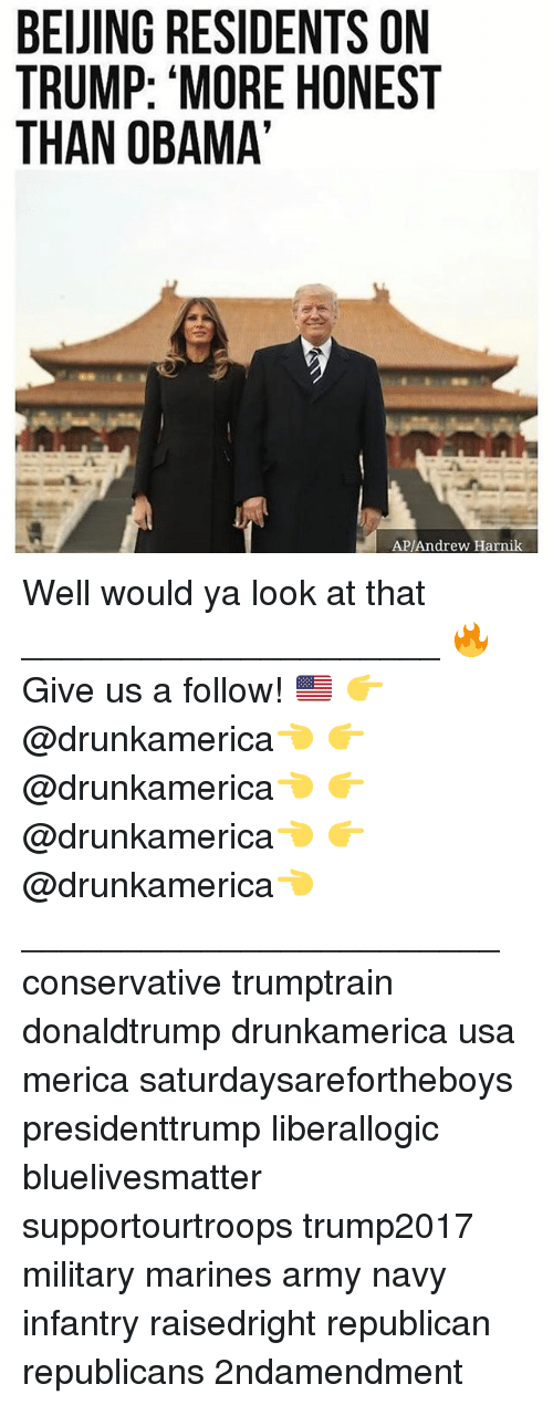 Memes, Obama, and Army: BEUING RESIDENTS ON  TRUMP: 'MORE HONEST  THAN OBAMA  AP/Andrew Harnik Well would ya look at that _____________________ 🔥Give us a follow! 🇺🇸 👉@drunkamerica👈 👉@drunkamerica👈 👉@drunkamerica👈 👉@drunkamerica👈 ________________________ conservative trumptrain donaldtrump drunkamerica usa merica saturdaysarefortheboys presidenttrump liberallogic bluelivesmatter supportourtroops trump2017 military marines army navy infantry raisedright republican republicans 2ndamendment