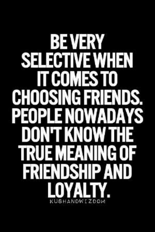 nowadays: BEVERY  SELECTIVE WHEN  IT COMES TO  CHOOSING FRIENDS.  PEOPLE NOWADAYS  DON'T KNOW THE  TRUE MEANING OF  FRIENDSHIP AND  LOYALTY  KUSHANDWIZDOM