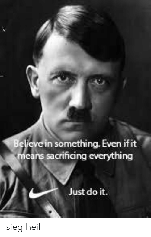 Just Do It, History, and Means: Beveve in something. Even if it  means sacrificing everything  Just do it. sieg heil