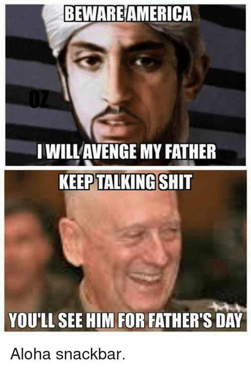 America, Fathers Day, and Memes: BEWARE AMERICA  IWILLAVENGE MY FATHER  KEEP TALKING  YOU'LL SEE HIM FOR FATHER'S DAY Aloha snackbar.