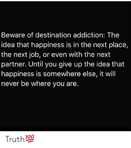 Happiness, Never, and Truth: Beware of destination addiction: The  idea that happiness is in the next place,  the next job, or even with the next  partner. Until you give up the idea that  happiness is somewhere else, it will  never be where you are. Truth💯