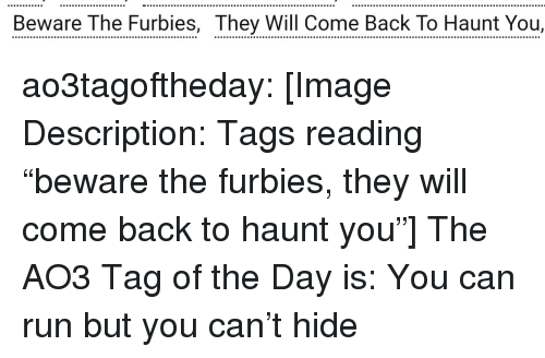 "Run, Target, and Tumblr: Beware The Furbies, They Will Come Back To Haunt You, ao3tagoftheday:  [Image Description: Tags reading ""beware the furbies, they will come back to haunt you""]  The AO3 Tag of the Day is: You can run but you can't hide"