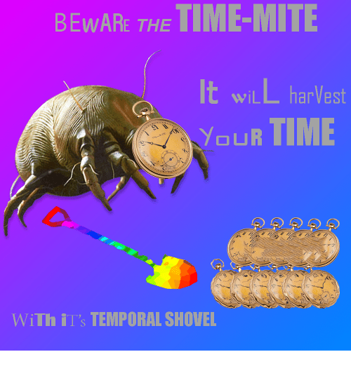 """Time, Will, and The Time: BEWARE THE TIME-MITIE  wiLL harVest  WI  YoUR TIME  b.  WiTh il""""s TEMPORAL SHOVEL"""