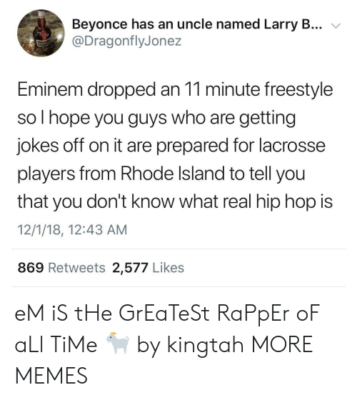 Beyonce, Dank, and Eminem: Beyonce has an uncle named Larry B... v  @DragonflyJonez  Eminem dropped an 11 minute freestyle  so I hope you guys who are getting  jokes off on it are prepared for lacrosse  players from Rhode Island to tell you  that you don't know what real hip hop is  12/1/18, 12:43 AM  869 Retweets 2,577 Likes eM iS tHe GrEaTeSt RaPpEr oF aLl TiMe 🐐 by kingtah MORE MEMES