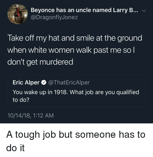 Beyonce, Smile, and White: Beyonce has an uncle named Larry B... v  @DragonflyJonez  Take off my hat and smile at the ground  when white women walk past me so l  don't get murdered  Eric Alper @ThatEricAlper  You wake up in 1918. VWhat job are you qualified  to do?  10/14/18, 1:12 AM A tough job but someone has to do it