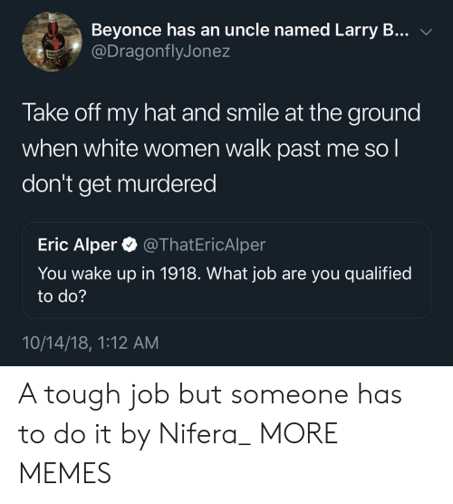 Tough Job: Beyonce has an uncle named Larry B... v  @DragonflyJonez  Take off my hat and smile at the ground  when white women walk past me so l  don't get murdered  Eric Alper @ThatEricAlper  You wake up in 1918. VWhat job are you qualified  to do?  10/14/18, 1:12 AM A tough job but someone has to do it by Nifera_ MORE MEMES