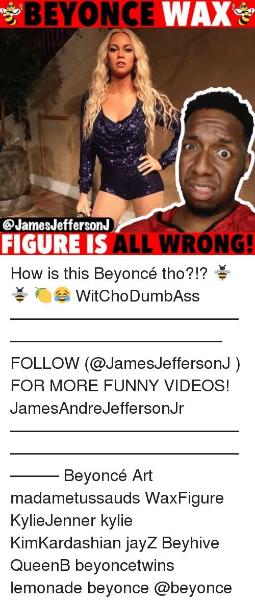 Beyonce, Funny, and Memes: BEYONCE  WA  @JamesJefferson.J  FIGURE IS ALL WRONG! How is this Beyoncé tho?!? 🐝🐝 🍋😂 WitChoDumbAss ——————————————————————————— FOLLOW (@JamesJeffersonJ ) FOR MORE FUNNY VIDEOS! JamesAndreJeffersonJr ——————————————————————————————— Beyoncé Art madametussauds WaxFigure KylieJenner kylie KimKardashian jayZ Beyhive QueenB beyoncetwins lemonade beyonce @beyonce
