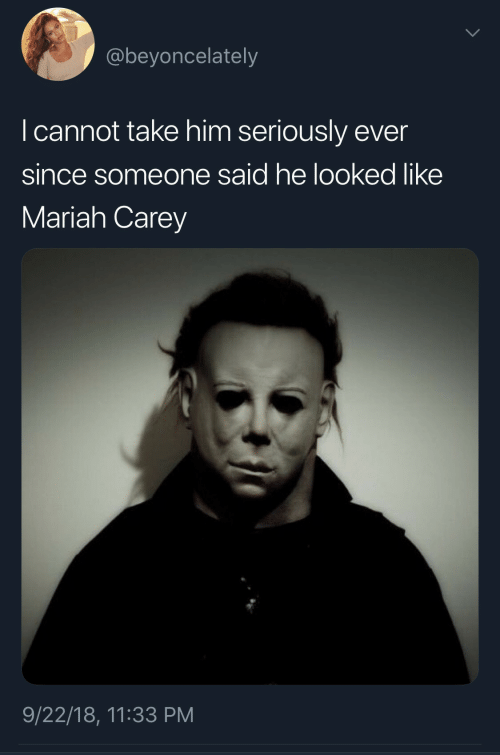 Carey: @beyoncelately  I cannot take him seriously ever  since someone said he looked like  Mariah Carey  9/22/18, 11:33 PM