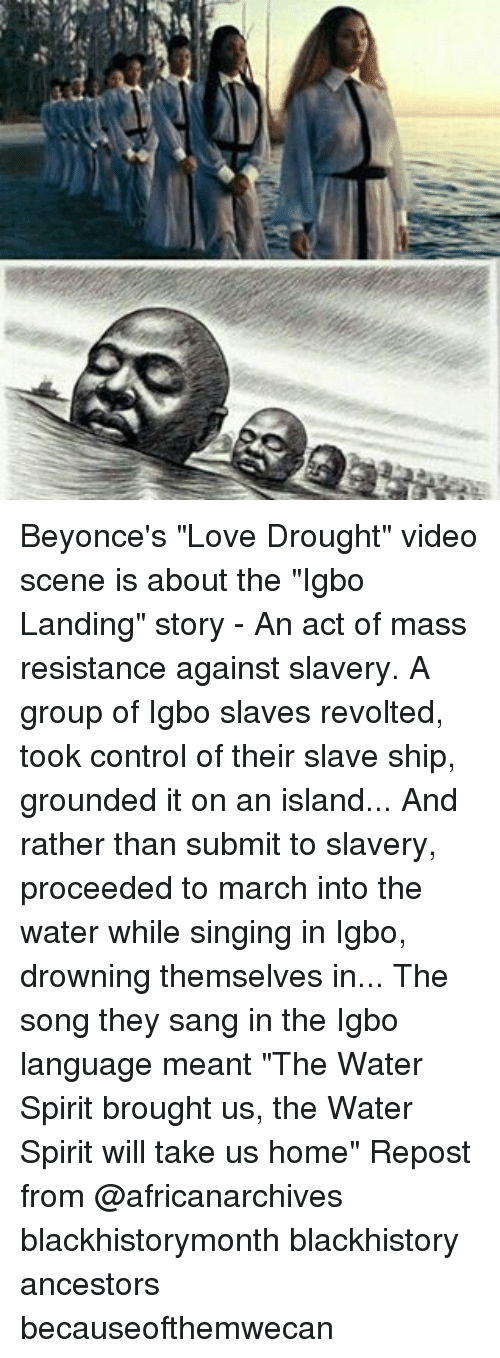 """blackhistory: Beyonce's """"Love Drought"""" video scene is about the """"Igbo Landing"""" story - An act of mass resistance against slavery. A group of Igbo slaves revolted, took control of their slave ship, grounded it on an island... And rather than submit to slavery, proceeded to march into the water while singing in Igbo, drowning themselves in... The song they sang in the Igbo language meant """"The Water Spirit brought us, the Water Spirit will take us home"""" Repost from @africanarchives blackhistorymonth blackhistory ancestors becauseofthemwecan"""