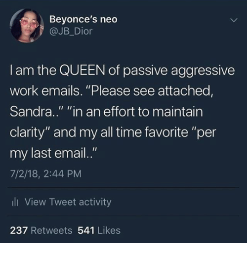 "Queen, Work, and Email: Beyonce's neo  @JB_Dior  I am the QUEEN of passive aggressive  work emails. ""Please see attached,  Sandra.."" ""in an effort to maintain  clarity"" and my all time favorite ""per  my last email.""  7/2/18, 2:44 PM  li View Tweet activity  237 Retweets 541 Likes"