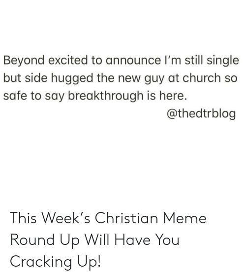 Cracking: Beyond excited to announce l'm still single  but side hugged the new guy at church so  safe to say breakthrough is here.  @thedtrblog This Week's Christian Meme Round Up Will Have You Cracking Up!